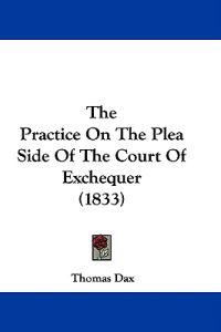 The Practice On The Plea Side Of The Court Of Exchequer (1833)