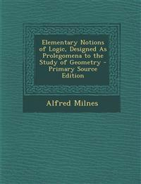 Elementary Notions of Logic, Designed as Prolegomena to the Study of Geometry