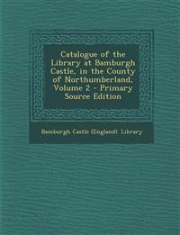 Catalogue of the Library at Bamburgh Castle, in the County of Northumberland, Volume 2 - Primary Source Edition