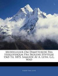 Meddelelser Om Dimitterede Fra Herlufsholm Fra Skolens Stiftelse 1565 Til 1875, Samlede Af A. Leth, G.L. Wad