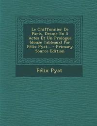 Le Chiffonnier De Paris, Drame En 5 Actes Et Un Prologue (douze Tableaux) Par Félix Pyat... - Primary Source Edition