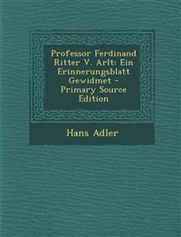 Professor Ferdinand Ritter V. Arlt: Ein Erinnerungsblatt Gewidmet