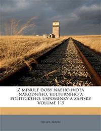 Z minulé doby naeho ivota národního, kulturního a politického; uspomínky a zápisky Volume 1-3