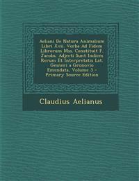Aeliani de Natura Animalium Libri XVII. Verba Ad Fidem Librorum Mss. Constituit F. Jacobs. Adjecti Sunt Indices Rerum Et Interpretatis Lat. Gesneri a