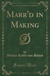 Marr'd in Making (Classic Reprint)