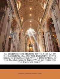 An Ecclesiastical History to the Year 324 of the Christian Era, and the Twentieth of the Reign of Constantine: With a Description of the Martyrdom of