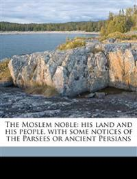 The Moslem noble: his land and his people, with some notices of the Parsees or ancient Persians
