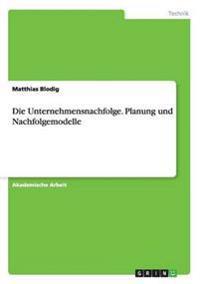 Die Unternehmensnachfolge. Planung und Nachfolgemodelle