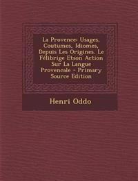 La Provence: Usages, Coutumes, Idiomes, Depuis Les Origines. Le Félibrige Etson Action Sur La Langue Provencale