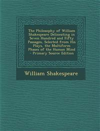 The Philosophy of William Shakespeare Delineating in Seven Hundred and Fifty Passages, Selected from His Plays, the Multiform Phases of the Human Mind