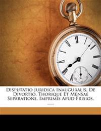 Disputatio Juridica Inauguralis, de Divortio, Thorique Et Mensae Separatione, Imprimis Apud Frisios, ......