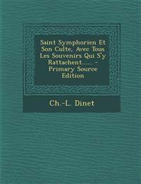Saint Symphorien Et Son Culte, Avec Tous Les Souvenirs Qui S'y Rattachent......