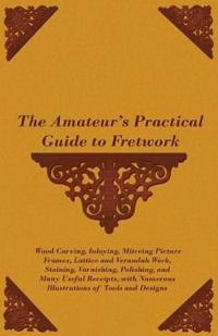 The Amateur's Practical Guide to Fretwork, Wood Carving, Inlaying, Mitreing Picture Frames, Lattice and Verandah Work, Staining, Varnishing, Polishing, and Many Useful Receipts, with Numerous Illustrations of Tools and Designs
