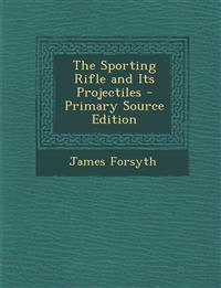 The Sporting Rifle and Its Projectiles - Primary Source Edition