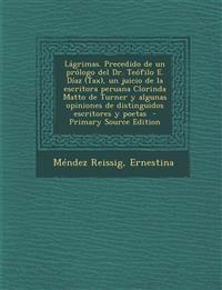 Lagrimas. Precedido de Un Prologo del Dr. Teofilo E. Diaz (Tax), Un Juicio de La Escritora Peruana Clorinda Matto de Turner y Algunas Opiniones de Dis