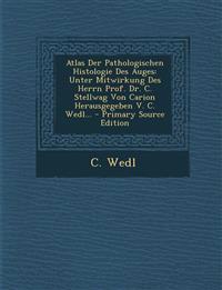 Atlas Der Pathologischen Histologie Des Auges: Unter Mitwirkung Des Herrn Prof. Dr. C. Stellwag Von Carion Herausgegeben V. C. Wedl... - Primary Sourc