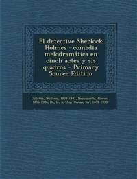 El detective Sherlock Holmes : comedia melodramática en cinch actes y sis quadros