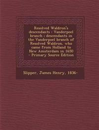 Resolved Waldron's descendants : Vanderpoel branch ; descendants in the Vanderpoel branch of Resolved Waldron, who came from Holland to New Amsterdam