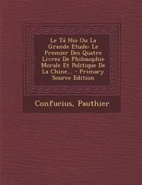 Le Ta Hio Ou La Grande Etude: Le Premier Des Quatre Livres de Philosophie Morale Et Politique de La Chine... - Primary Source Edition