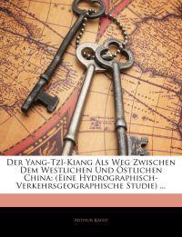 Der Yang-Tzï-Kiang Als Weg Zwischen Dem Westlichen Und Östlichen China: (Eine Hydrographisch-Verkehrsgeographische Studie) ...