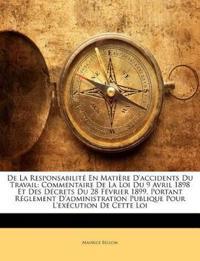 De La Responsabilité En Matière D'accidents Du Travail: Commentaire De La Loi Du 9 Avril 1898 Et Des Décrets Du 28 Février 1899. Portant Réglement D'a