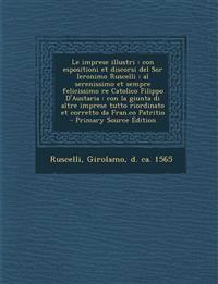 Le Imprese Illustri: Con Espositioni Et Discorsi del Sor Ieronimo Ruscelli: Al Serenissimo Et Sempre Felicissimo Re Catolico Filippo D'Aust