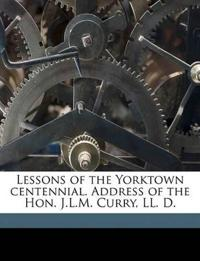 Lessons of the Yorktown centennial. Address of the Hon. J.L.M. Curry, LL. D.