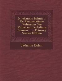 D. Iohannis Bohnii ... de Renunciatione Vulnerum Seu Vulnerum Lethalium Examen ...