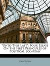 """""""Unto This Last"""": Four Essays On the First Principles of Political Economy"""