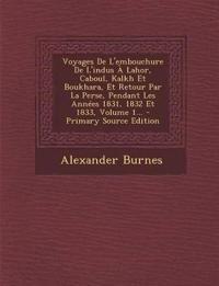 Voyages De L'embouchure De L'indus À Lahor, Caboul, Kalkh Et Boukhara, Et Retour Par La Perse, Pendant Les Années 1831, 1832 Et 1833, Volume 1...