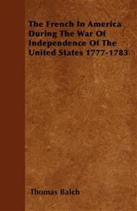 The French in America During the War of Independence of the United States 1777-1783