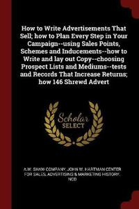 How to Write Advertisements That Sell; How to Plan Every Step in Your Campaign--Using Sales Points, Schemes and Inducements--How to Write and Lay Out Copy--Choosing Prospect Lists and Mediums--Tests and Records That Increase Returns; How 146 Shrewd Advert
