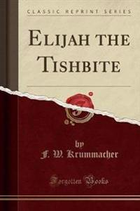 Elijah the Tishbite (Classic Reprint)