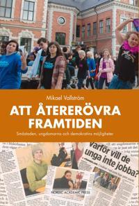 Att återerövra framtiden : småstaden, ungdomarna och demokratins möjligheter