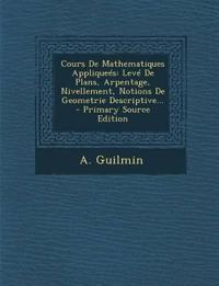 Cours De Mathematiques Appliqueés: Levé De Plans, Arpentage, Nivellement, Notions De Geometrie Descriptive... - Primary Source Edition