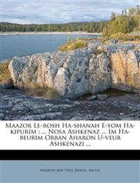 Maazor Le-rosh Ha-shanah E-yom Ha-kipurim : ... Nosa Ashkenaz ... Im Ha-beurim Orban Aharon U-veur Ashkenazi ...