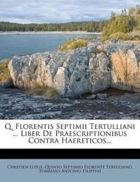 Q. Florentis Septimii Tertulliani ... Liber De Praescriptionibus Contra Haereticos...