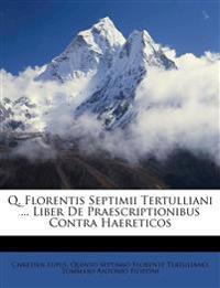 Q. Florentis Septimii Tertulliani ... Liber De Praescriptionibus Contra Haereticos