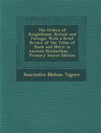 The Orders of Knighthood, British and Foreign: With a Brief Review of the Titles of Rank and Merit in Ancient Hindusthan ...