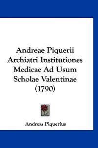 Andreae Piquerii Archiatri Institutiones Medicae Ad Usum Scholae Valentinae