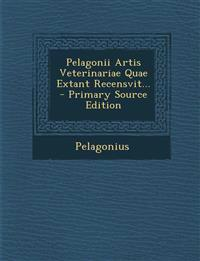 Pelagonii Artis Veterinariae Quae Extant Recensvit...
