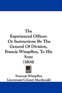 The Experienced Officer: Or Instructions By The General Of Division, Francis Wimpffen, To His Sons (1804)