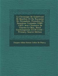 La  Chronique de Godefroid de Bouillon Et Du Royaume de Jerusalem, Premiere Et Deuxieme Croisades (1080-1187): Avec L'Histoire de Charles-Le-Bon, Reci