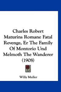 Charles Robert Maturins Romane Fatal Revenge, Er the Family of Montorio Und Melmoth the Wanderer