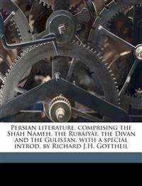 Persian literature, comprising the Sháh Námeh, the Rubáiyát, the Divan and the Gulistan, with a special introd. by Richard J.H. Gottheil Volume 2