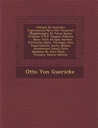 Ottonis de Guericke Experimenta Nova (UT Vocantur) Magdeburgica de Vacuo Spatio Primum A R.P. Gaspare Schotto ...: Nunc Vero AB Ipso Auctore Perfectiu