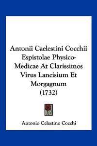 Antonii Caelestini Cocchii Espistolae Physico-medicae at Clarissimos Virus Lancisium Et Morgagnum