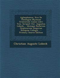 Aglaophamus, Sive de Theologiae Mysticae Graecorum Causis Libri Tres. Scripsit Chr. Augustus Lobeck, ... Idemque Poetarum Orphicorum Dispersas Reliqui
