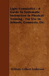 Light Gymnastics - A Guide To Systematic Instruction In Physical Training - For Use In Schools, Gymnasia, Etc.