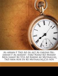 Al-arban F Tkd Ad Al-alt Al-farzah Bil-jamah F Al-masjid : Farz Namz Ko Masjid Men Jamat Ke Sth Ad Karne-ke Mutaalliq Tkd Akm Aur Us Ke Mutaalliq Cls